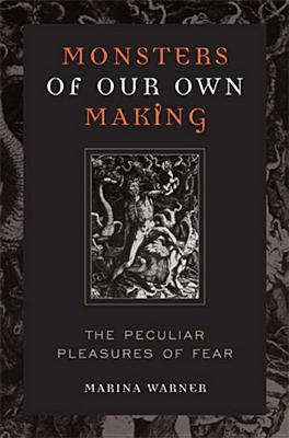 Monsters of Our Own Making: The Peculiar Pleasures of Fear - Warner, Marina
