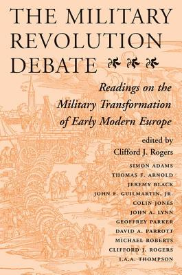 The Military Revolution Debate: Readings on the Military Transformation of Early Modern Europe - Rogers, Clifford J (Editor), and Editors (Editor)