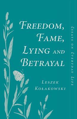 Freedom, Fame, Lying and Betrayal: Essays on Everyday Life - Kolakowski, Leszek, and Koakowski, Leszek