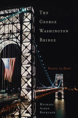 The George Washington Bridge: Poetry in Steel - Rockland, Michael Aaron