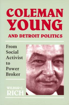 Coleman Young and Detroit Politics: From Social Activist to Power Broker - Rich, Wilbur C