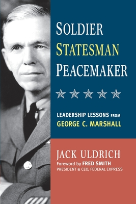 Soldier, Statesman, Peacemaker: Leadership Lessons from George C. Marshall - Uldrich, Jack