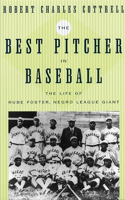 The Best Pitcher in Baseball: The Life of Rube Foster, Negro League Giant - Cottrell, Robert Charles, and Flaherty, Michael