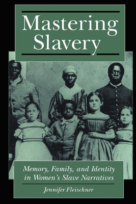Mastering Slavery: Memory, Family, and Identity in Women's Slave Narratives - Fleischner, Jennifer, and Herdt, Gilbert, Professor, PhD (Editor)