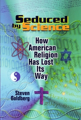 Seduced by Science: How American Religion Has Lost Its Way - Goldberg, Steven, and Alexander, Larry (Editor)