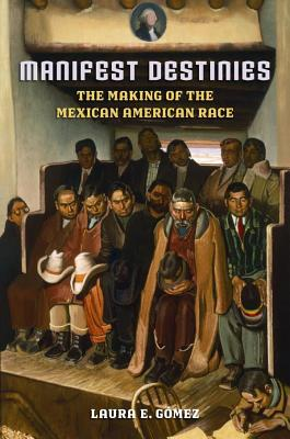 Manifest Destinies: The Making of the Mexican American Race - Gomez, Laura E, Dr.