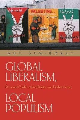 Global Liberalism, Local Populism: Peace and Conflict in Israel/Palestine and Northern Ireland - Ben-Porat, Guy