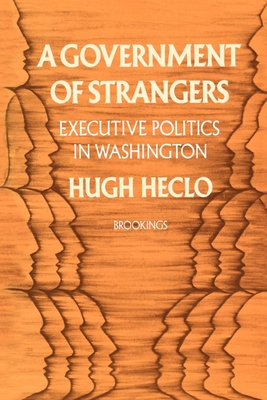 A Government of Strangers: Executive Politics in Washington - Heclo, Hugh, Professor, and Steiner, Gilbert Y (Foreword by)