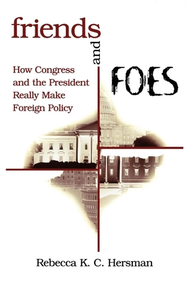 Friends and Foes: How Congress and the President Really Make Foreign Policy - Hersman, Rebecca K C