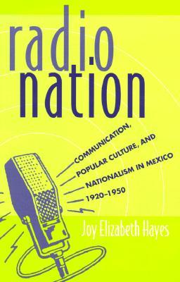 Radio Nation: Communication, Popular Culture, and Nationalism in Mexico,1920-1950 - Hayes, Joy Elizabeth