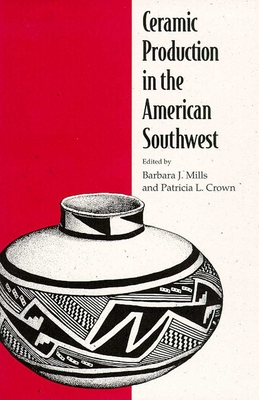 Ceramic Production in the American Southwest - Mills, Barbara J (Editor), and Crown, Patricia L (Editor)