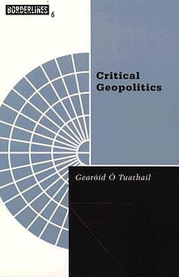 Critical Geopolitics - Tuathail, Gearoid O, and O'Tuathail, Gearoid, and Toal, Gerard