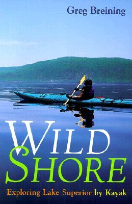 Wild Shore: Exploring Lake Superior by Kayak - Breining, Greg