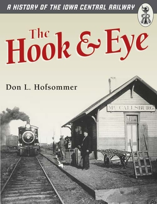 The Hook and Eye: A History of the Iowa Central Railway - Hofsommer, Don L, and University of Minnesota Press (Creator)