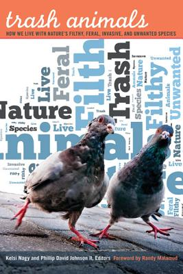 Trash Animals: How We Live with Nature's Filthy, Feral, Invasive, and Unwanted Species - Nagy, Kelsi (Editor), and Johnson, Phillip David, II (Editor), and Malamud, Randy (Foreword by)