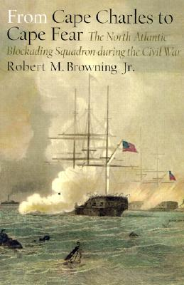 From Cape Charles to Cape Fear: The North Atlantic Blockading Squadron During the Civil War - Browning, Robert M, Jr.