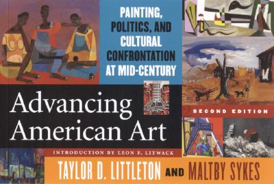 Advancing American Art: Painting, Politics, and Cultural Confrontation at Mid-Century - Littleton, Taylor D (Editor), and Sykes, Maltby (Editor), and Litwack, Leon F (Introduction by)