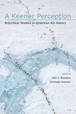 A Keener Perception: Ecocritical Studies in American Art History - Braddock, Alan C (Editor), and Irmscher, Christoph, Dr. (Editor), and Buell, Lawrence (Foreword by)