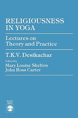 Religiousness in Yoga: Lectures on Theory and Practice - Desikachar, T K V, and Skelton, Mary Louise (Editor), and Carter, John Ross (Editor)