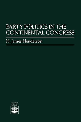 Party Politics in the Continental Congress - Henderson, H James, and Henderson, James H