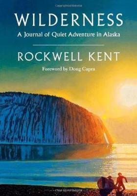 Wilderness: A Journal of Quiet Adventure in Alaska--Including Extensive Hitherto Unpublished Passages from the Original Journal - Kent, Rockwell