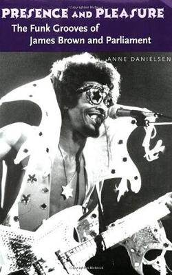 Presence and Pleasure: The Funk Grooves of James Brown and Parliament - Danielsen, Anne