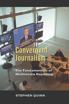Convergent Journalism: The Fundamentals of Multimedia Reporting - Quinn, Stephen