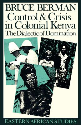 Control & Crisis in Colonial Kenya: The Dialectic of Domination - Berman, Bruce J