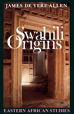 Swahili Origins: Swahili Culture and the Shungwaya Phenomenon - de Vere Allen, James
