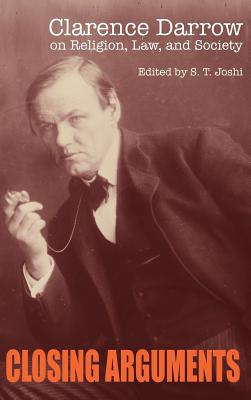 Closing Arguments: Clarence Darrow on Religion, Law, and Society - Darrow, Clarence, and Joshi, S T (Editor)