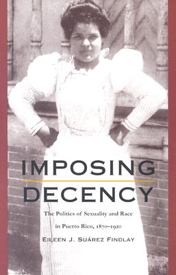 Imposing Decency: The Politics of Sexuality and Race in Puerto Rico, 1870–1920 - Findlay, Eileen J Suarez, and Eileen J Suarezfindlay, and Gilbert M Joseph (Editor)