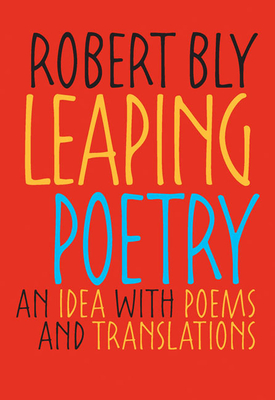 Leaping Poetry: An Idea with Poems and Translations - Bly, Robert