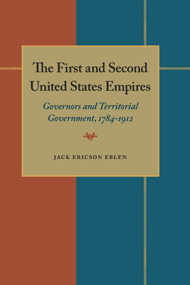 The First and Second United States Empires: Governors and Territorial Government, 1784-1912 - Eblen, Jack Ericson