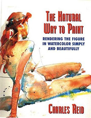 The Natural Way to Paint: Rendering the Figure in Watercolor Simply and Beautifully - Reid, Charles