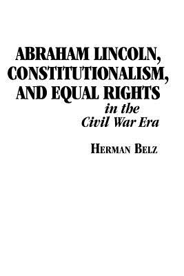 Abraham Lincoln, Constitutionalism, and Equal Rights in the Civil War Era - Belz, Herman