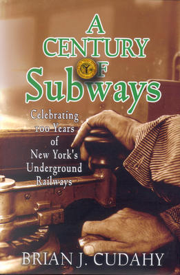 A Century of Subways: Celebrating 100 Years of New York's Underground Railways - Cudahy, Brian J