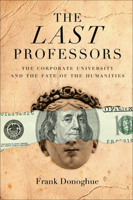 The Last Professors: The Corporate University and the Fate of the Humanities - Donoghue, Frank