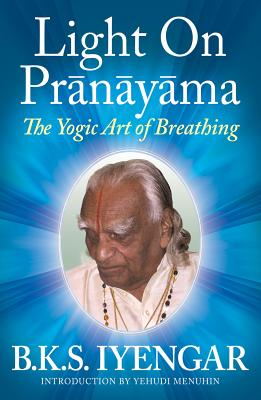 Light on Pranayama: The Yogic Art of Breathing - Iyengar, B K S, and Menuhin, Yehudi (Designer)