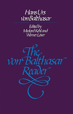 The Von Balthasar Reader - Von Balthasar, Hans Urs, Cardinal, and Balthasar, Hans Liurs Von, and Von Balthasar, Han Urs