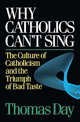 Why Catholics Can't Sing: The Culture of Catholicism and the Triumph of Bad Taste - Day, Thomas