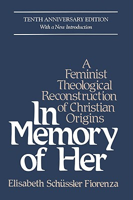 In Memory of Her: A Feminist Theological Reconstruction of Christian Origins - Fiorenza, Elizabeth Schussler, and Fioerenza, Elisabeth S, and Schussler Fiorenza, Elisabeth