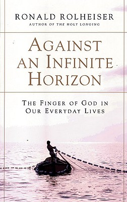 Against an Infinite Horizon: The Finger of God in Our Everyday Lives - Rolheiser, Ronald
