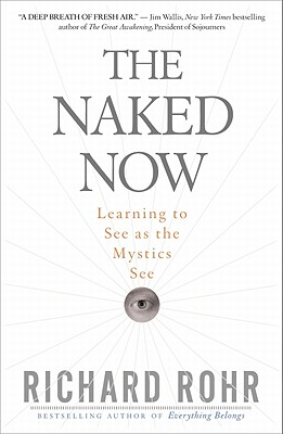 The Naked Now: Learning to See as the Mystics See - Rohr, Richard, O.F.M.