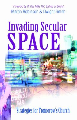 Invading Secular Space: Strategies for Tomorrow's Church - Robinson, Martin, and Smith, Dwight, and Monarch Publishing (Creator)