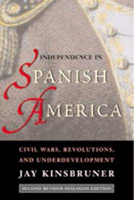 Independence in Spanish America: Civil Wars, Revolutions, and Underdevelopment - Kinsbruner, Jay, and Johnson, Lyman L (Editor)