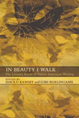 In Beauty I Walk: The Literary Roots of Native American Writing - Ramsey, Jarold (Editor), and Burlingame, Lori (Editor)