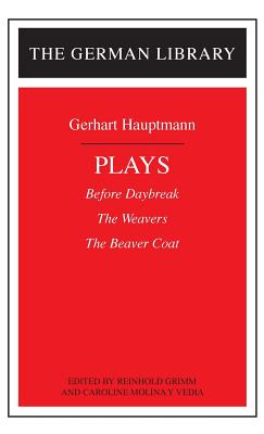 Plays: Gerhart Hauptmann: Before Daybreak, the Weavers, the Beaver Coat - Hauptmann, Gerhart, and Molina y Vedia, Caroline, and Grimm, Reinhold (Editor)