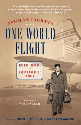 Norman Corwin's One World Flight: The Lost Journal of Radio's Greatest Writer - Corwin, Norman, and Keith, Michael C, PH.D. (Editor), and Watson, Mary Ann (Editor)
