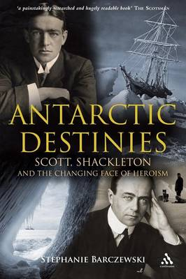 Antarctic Destinies: Scott, Shackleton and the Changing Face of Heroism - Barczewski, Stephanie
