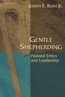 Gentle Shepherding: Pastoral Ethics and Leadership - Bush, Joseph Earl, Jr.